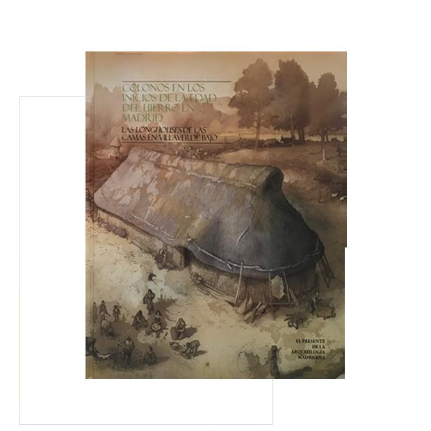 Colonos en los inicios de la Edad del Hierro en Madrid. Las Longhouses de las Camas en Villaverde Bajo