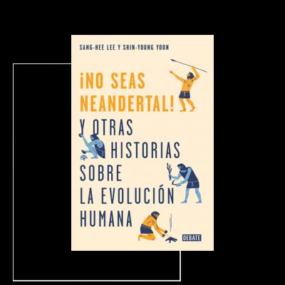¡No seas neandertal!. Y otras historias sobre la evolución humana