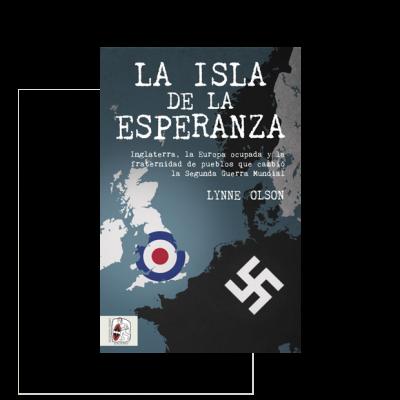 La isla de la esperanza. Inglaterra, la Europa ocupada y la fraternidad de pueblos que cambio la Segunda Guerra Mundial