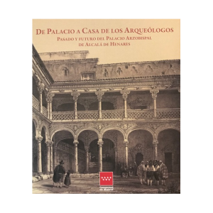 De Palacio a Casa de los Arqueólogos. Pasado y futuro del Palacio Arzobispal de Alcalá de Henares, catalogo de la exposición
