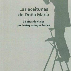 Las aceitunas de doña María. 35 años de viajes por la Arqueología Ibérica